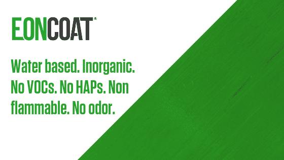 EonCoat. Water based. Inorganic. No VOCs. No HAPs. Non flammable. No odor.